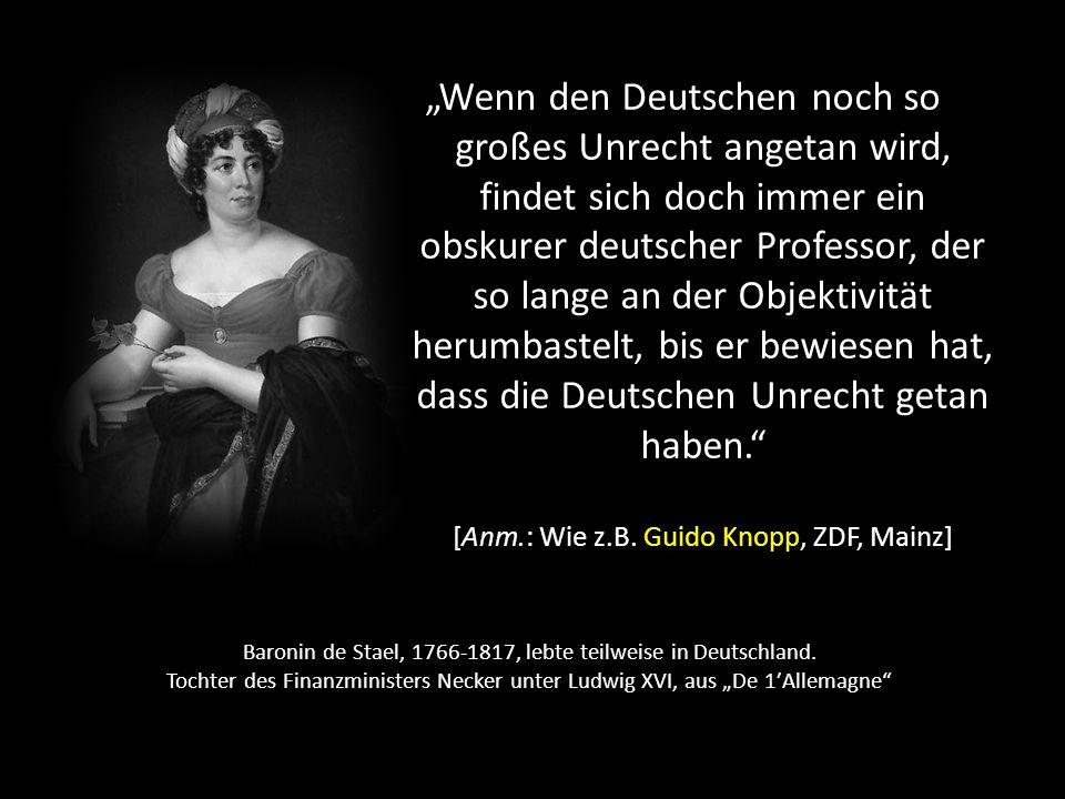 """""""Wenn den Deutschen noch so großes Unrecht angetan wird, findet sich doch immer ein obskurer deutscher Professor, der so lange an der Objektivität herumbastelt, bis er bewiesen hat, dass die Deutschen Unrecht getan haben. [Anm.: Wie z.B. Guido Knopp, ZDF, Mainz]"""